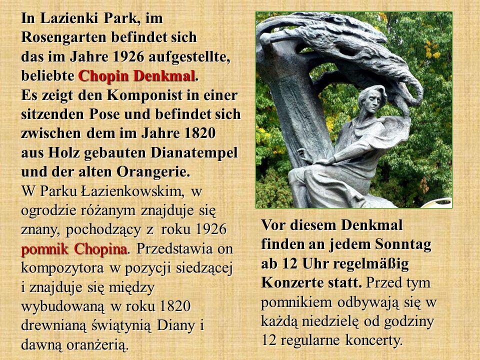 In Lazienki Park, im Rosengarten befindet sich das im Jahre 1926 aufgestellte, beliebte Chopin Denkmal.