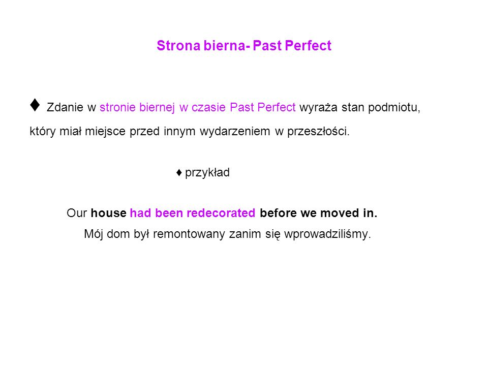 Strona bierna- Past Perfect Zdanie w stronie biernej w czasie Past Perfect wyraża stan podmiotu, który miał miejsce przed innym wydarzeniem w przeszło