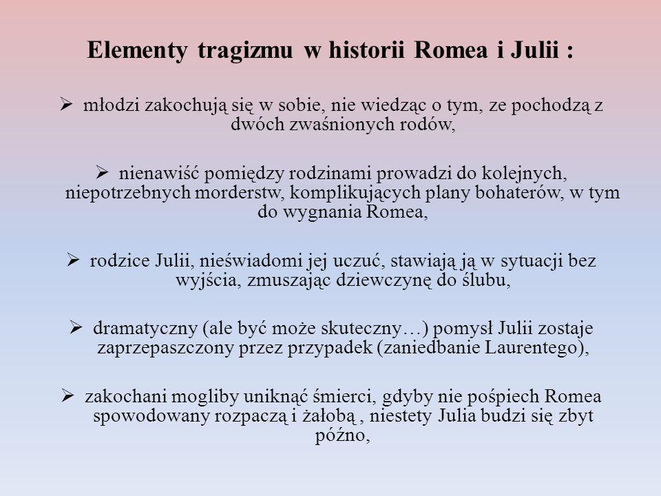 Elementy tragizmu w historii Romea i Julii : młodzi zakochują się w sobie, nie wiedząc o tym, ze pochodzą z dwóch zwaśnionych rodów, nienawiść pomiędz