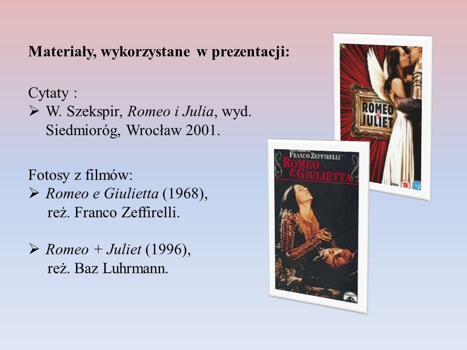 Materiały, wykorzystane w prezentacji: Cytaty : W. Szekspir, Romeo i Julia, wyd. Siedmioróg, Wrocław 2001. Fotosy z filmów: Romeo e Giulietta (1968),