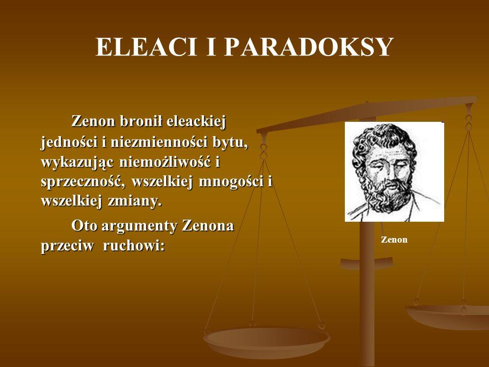 ELEACI I PARADOKSY Zenon bronił eleackiej jedności i niezmienności bytu, wykazując niemożliwość i sprzeczność, wszelkiej mnogości i wszelkiej zmiany.