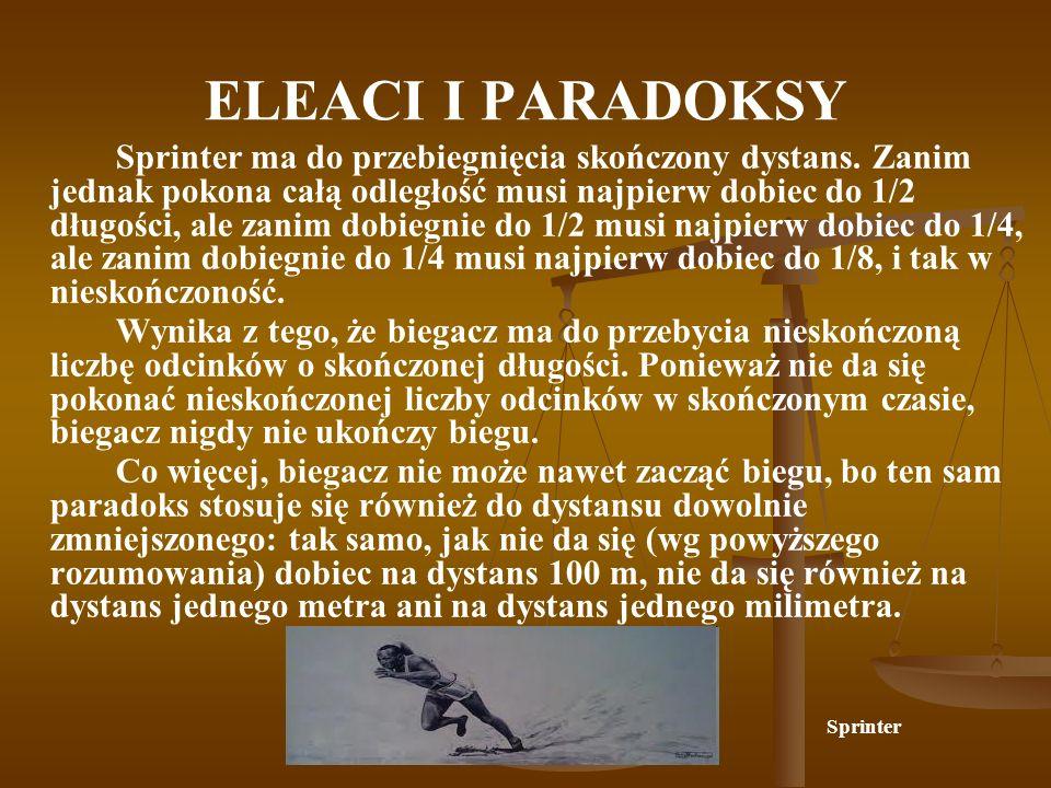 ELEACI I PARADOKSY Sprinter ma do przebiegnięcia skończony dystans. Zanim jednak pokona całą odległość musi najpierw dobiec do 1/2 długości, ale zanim