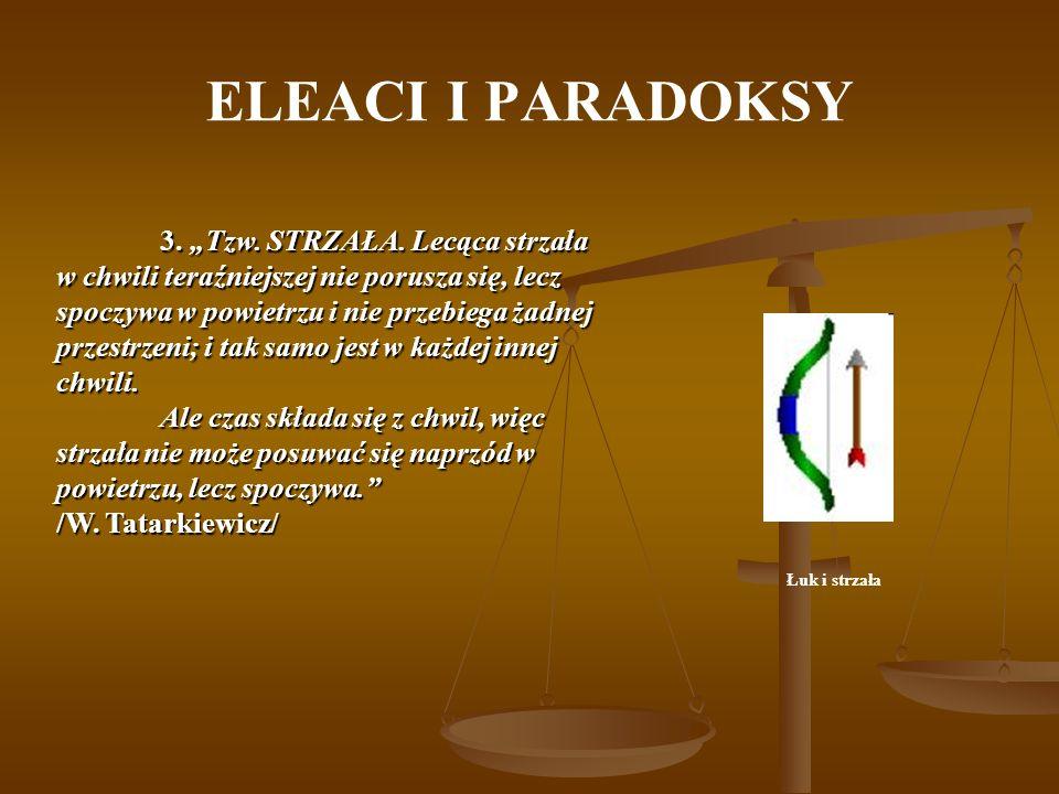 ELEACI I PARADOKSY Łuk i strzała 3. Tzw. STRZAŁA. Lecąca strzała w chwili teraźniejszej nie porusza się, lecz spoczywa w powietrzu i nie przebiega żad
