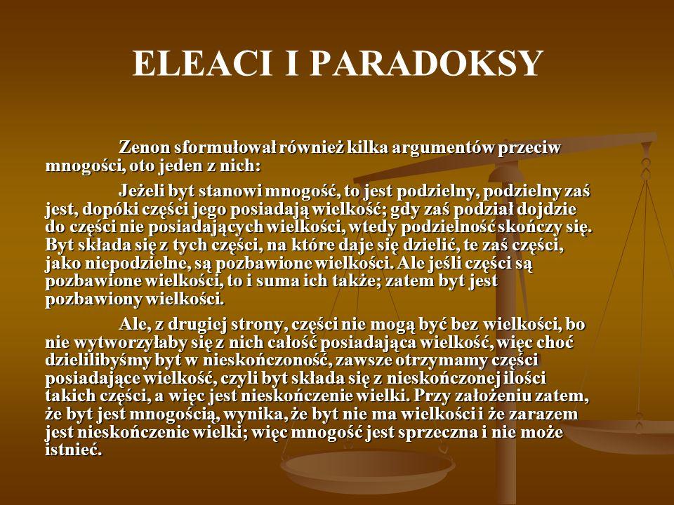 ELEACI I PARADOKSY Zenon sformułował również kilka argumentów przeciw mnogości, oto jeden z nich: Jeżeli byt stanowi mnogość, to jest podzielny, podzi