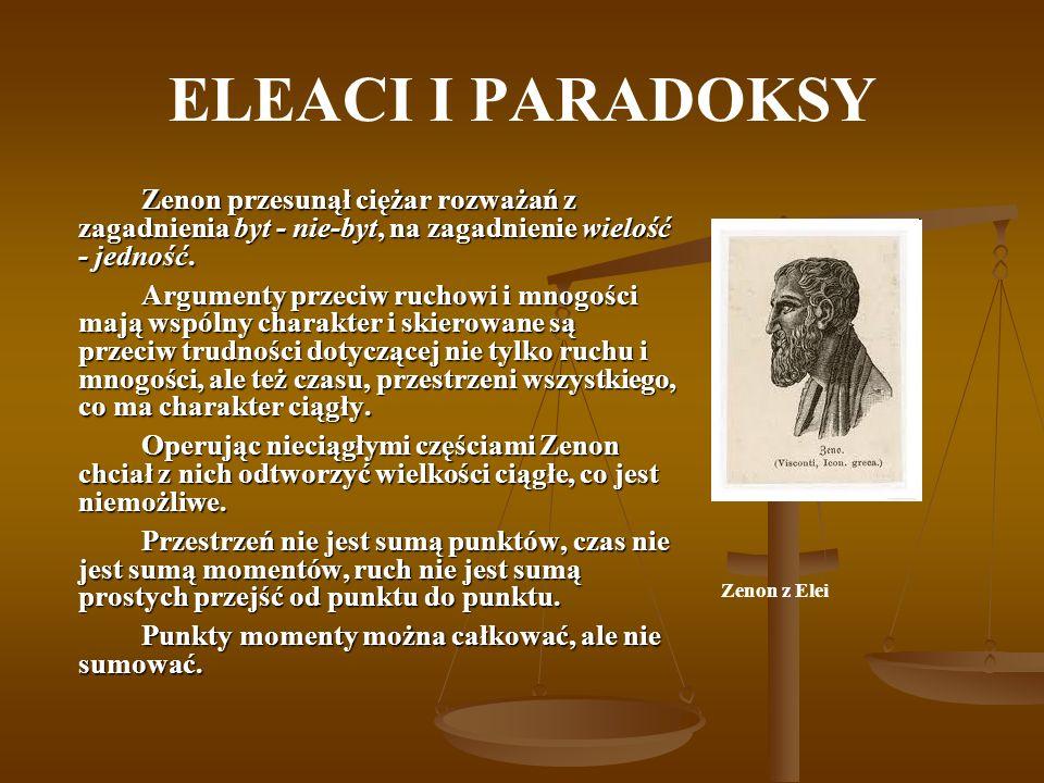 ELEACI I PARADOKSY Zenon przesunął ciężar rozważań z zagadnienia byt - nie-byt, na zagadnienie wielość - jedność. Argumenty przeciw ruchowi i mnogości