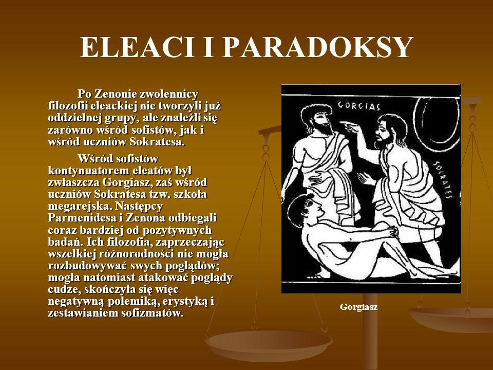 ELEACI I PARADOKSY Po Zenonie zwolennicy filozofii eleackiej nie tworzyli już oddzielnej grupy, ale znaleźli się zarówno wśród sofistów, jak i wśród u