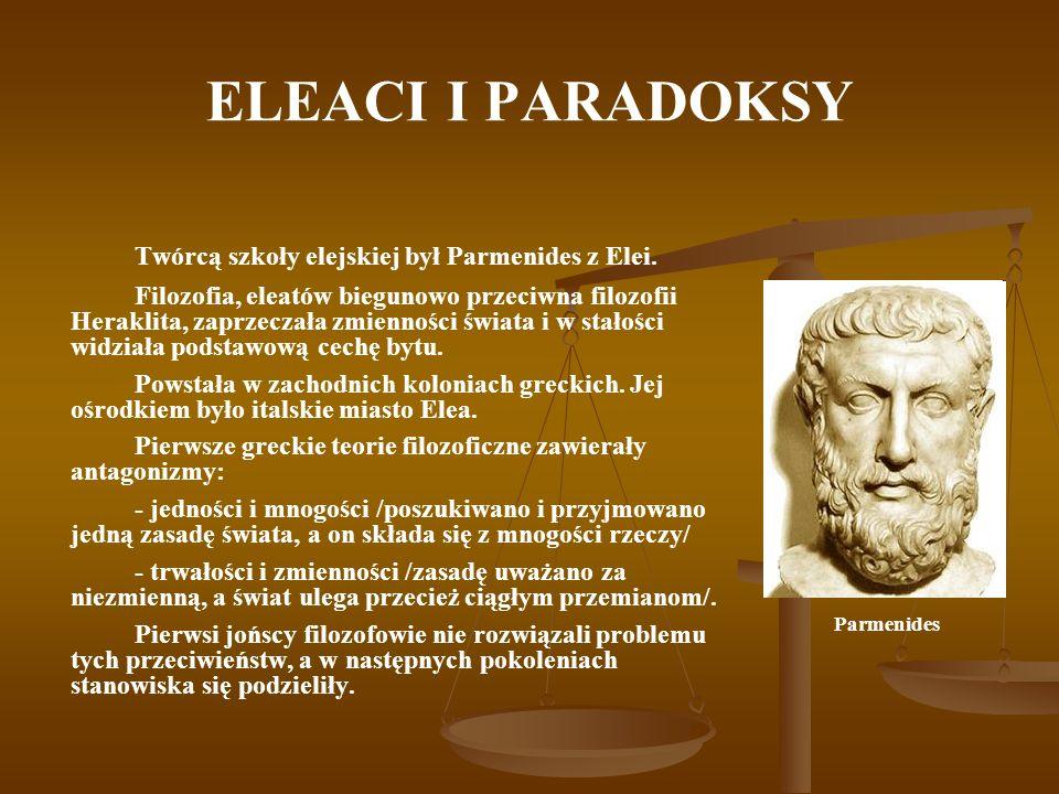 ELEACI I PARADOKSY Twórcą szkoły elejskiej był Parmenides z Elei. Filozofia, eleatów biegunowo przeciwna filozofii Heraklita, zaprzeczała zmienności ś