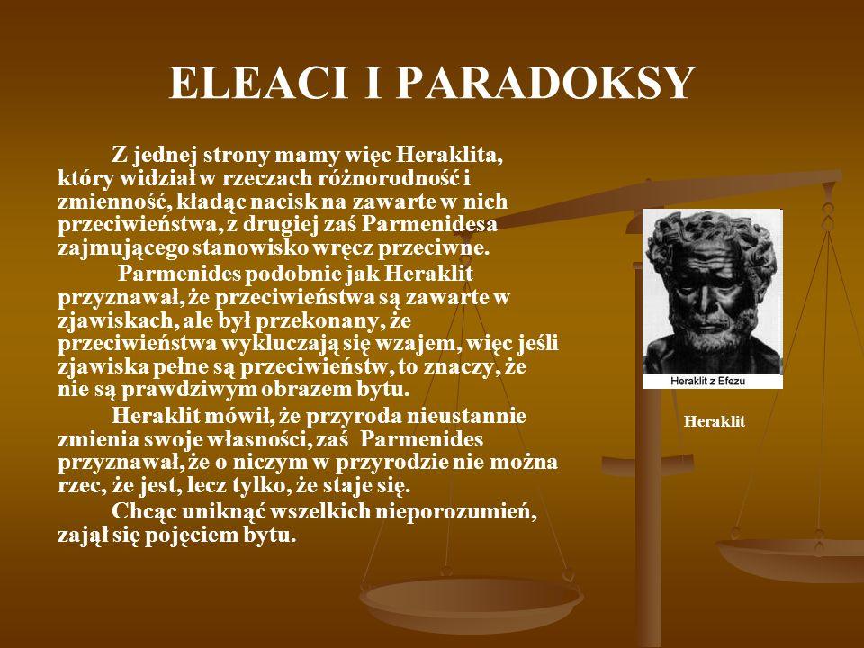 ELEACI I PARADOKSY Z jednej strony mamy więc Heraklita, który widział w rzeczach różnorodność i zmienność, kładąc nacisk na zawarte w nich przeciwieńs