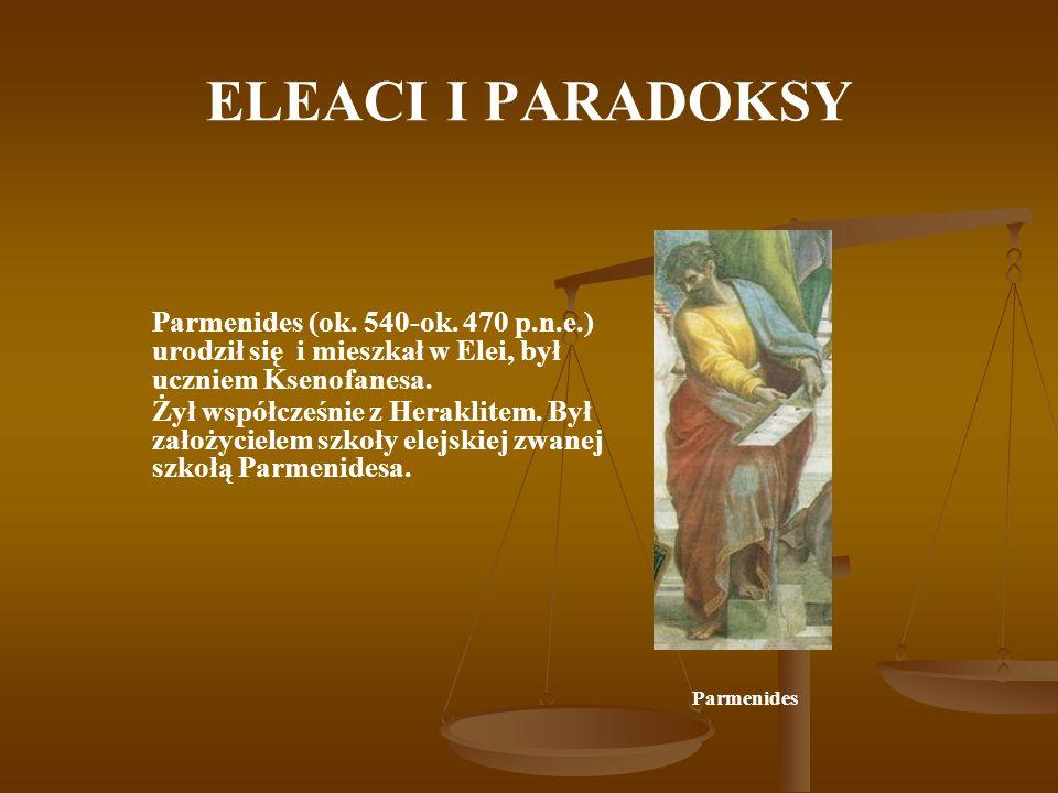 ELEACI I PARADOKSY Parmenides (ok. 540-ok. 470 p.n.e.) urodził się i mieszkał w Elei, był uczniem Ksenofanesa. Żył współcześnie z Heraklitem. Był zało