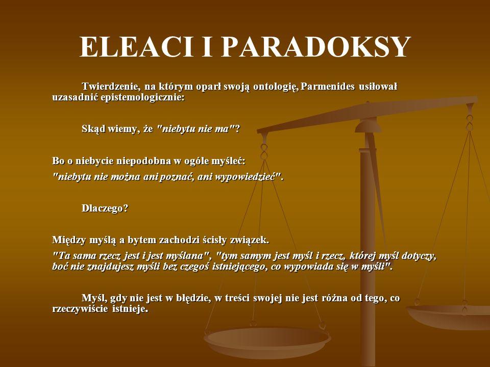 ELEACI I PARADOKSY Twierdzenie, na którym oparł swoją ontologię, Parmenides usiłował uzasadnić epistemologicznie: Skąd wiemy, że