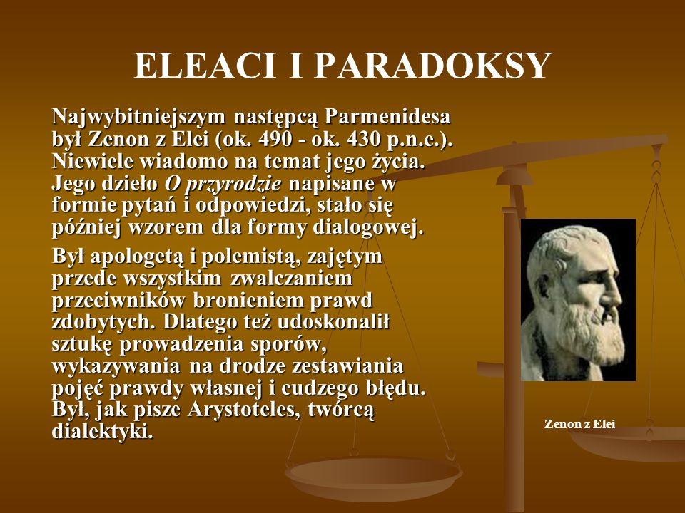 ELEACI I PARADOKSY Najwybitniejszym następcą Parmenidesa był Zenon z Elei (ok. 490 - ok. 430 p.n.e.). Niewiele wiadomo na temat jego życia. Jego dzieł