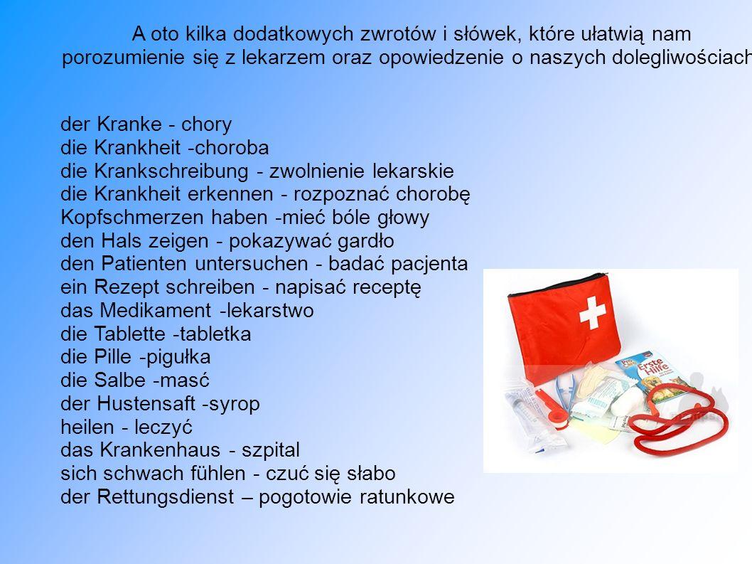 A oto kilka dodatkowych zwrotów i słówek, które ułatwią nam porozumienie się z lekarzem oraz opowiedzenie o naszych dolegliwościach: der Kranke - chor
