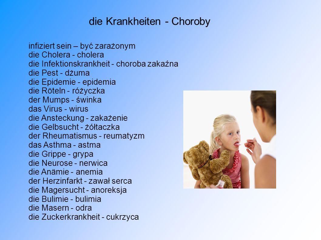 die Krankheiten - Choroby infiziert sein – być zarażonym die Cholera - cholera die Infektionskrankheit - choroba zakaźna die Pest - dżuma die Epidemie