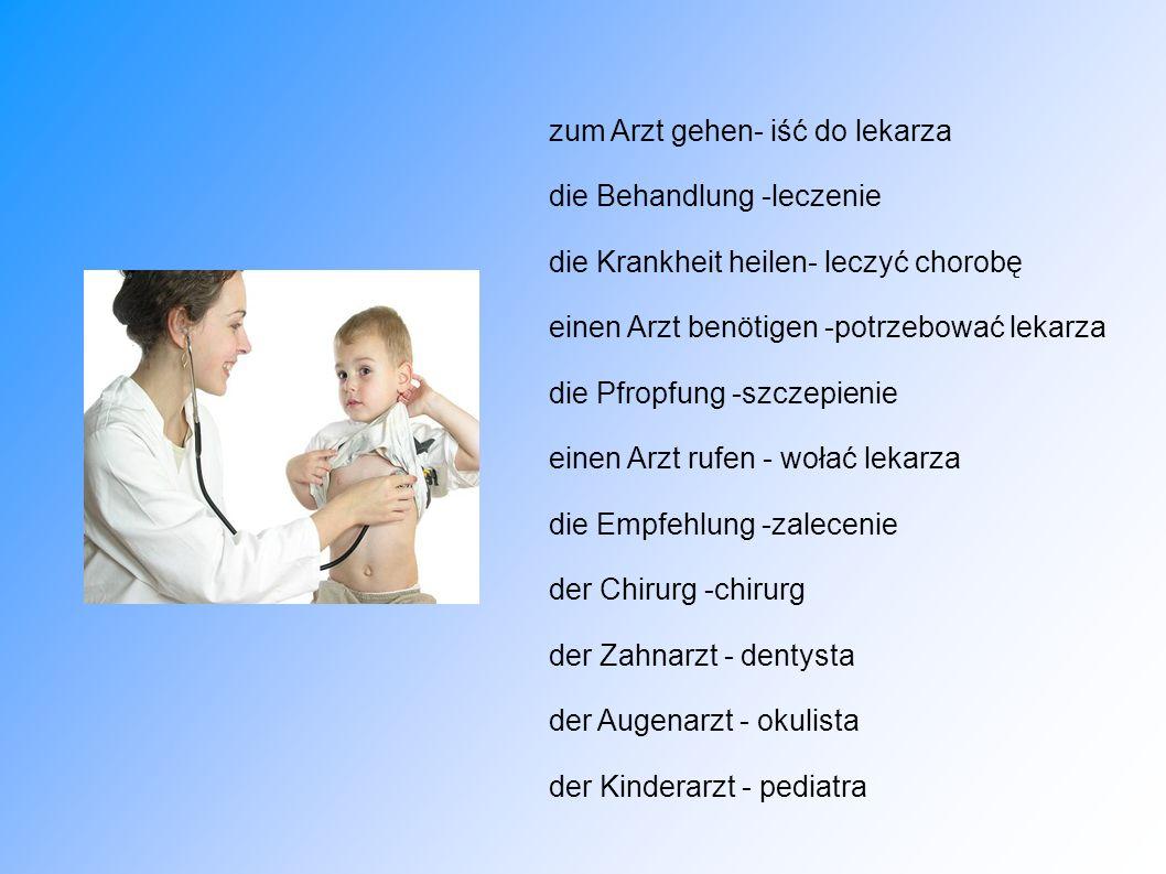 zum Arzt gehen- iść do lekarza die Behandlung -leczenie die Krankheit heilen- leczyć chorobę einen Arzt benötigen -potrzebować lekarza die Pfropfung -