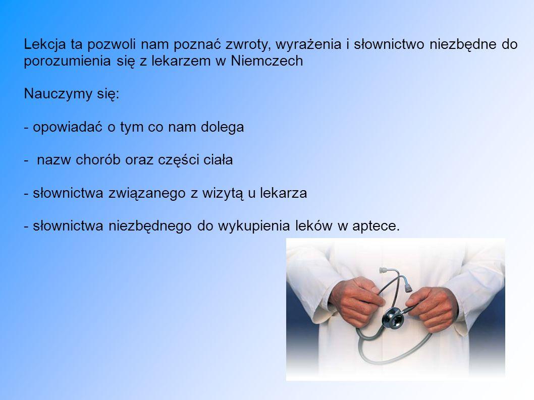 Lekcja ta pozwoli nam poznać zwroty, wyrażenia i słownictwo niezbędne do porozumienia się z lekarzem w Niemczech Nauczymy się: - opowiadać o tym co na