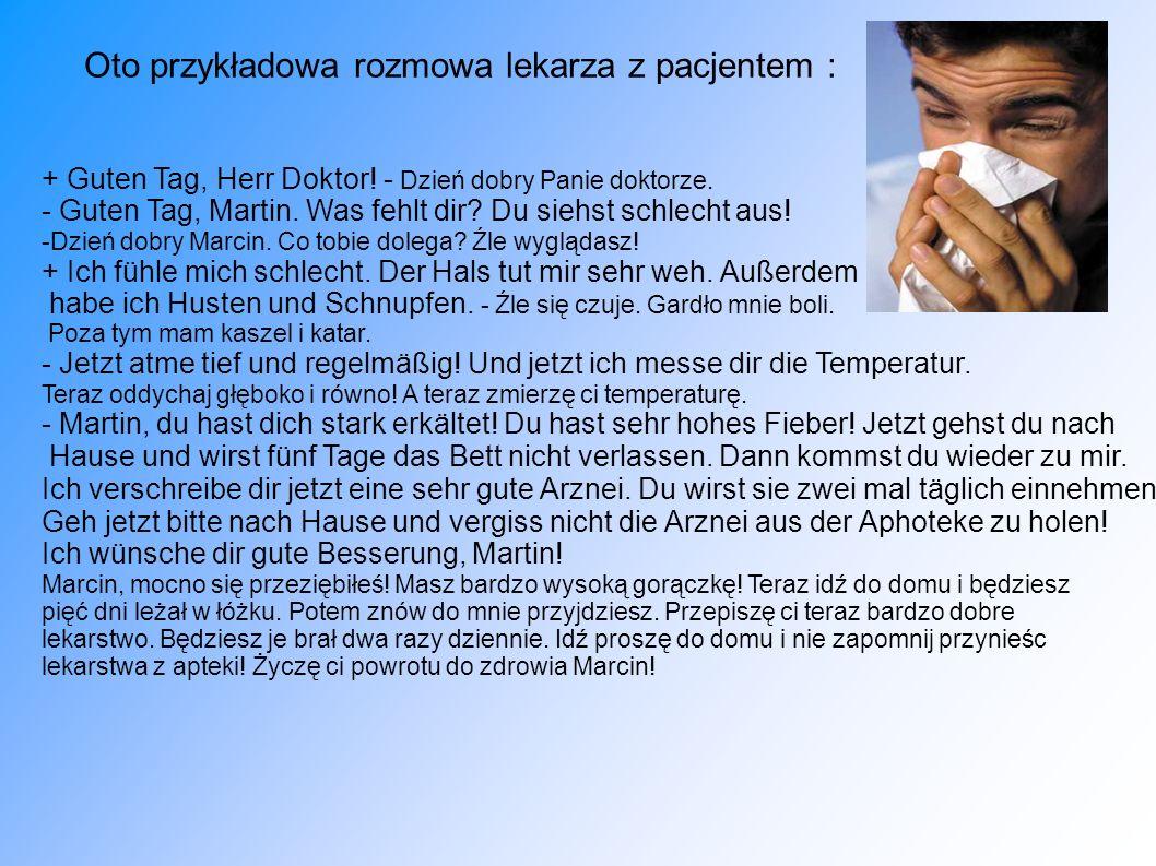 Oto przykładowa rozmowa lekarza z pacjentem : + Guten Tag, Herr Doktor! - Dzień dobry Panie doktorze. - Guten Tag, Martin. Was fehlt dir? Du siehst sc