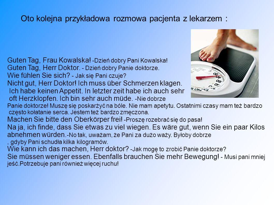 Oto kolejna przykładowa rozmowa pacjenta z lekarzem : Guten Tag, Frau Kowalska! -Dzień dobry Pani Kowalska! Guten Tag, Herr Doktor. - Dzień dobry Pani