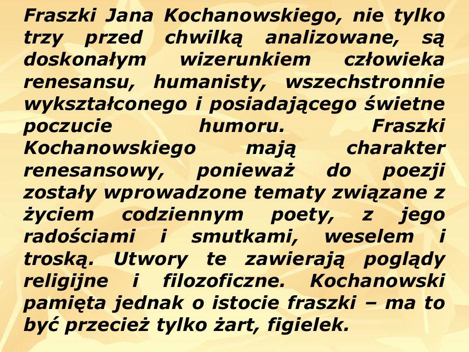Fraszki Jana Kochanowskiego, nie tylko trzy przed chwilką analizowane, są doskonałym wizerunkiem człowieka renesansu, humanisty, wszechstronnie wykszt