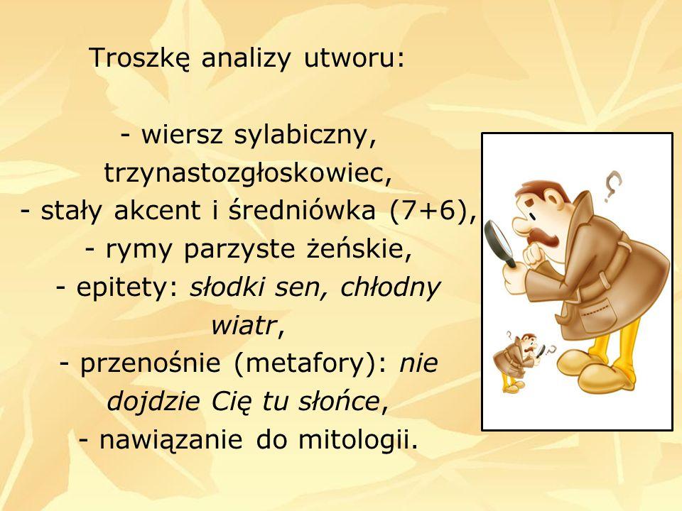 Troszkę analizy utworu: - wiersz sylabiczny, trzynastozgłoskowiec, - stały akcent i średniówka (7+6), - rymy parzyste żeńskie, - epitety: słodki sen,