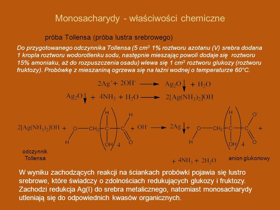 Monosacharydy - właściwości chemiczne próba Tollensa (próba lustra srebrowego) Do przygotowanego odczynnika Tollensa (5 cm 3 1% roztworu azotanu (V) srebra dodana 1 kropla roztworu wodorotlenku sodu, następnie mieszając powoli dodaje się roztworu 15% amoniaku, aż do rozpuszczenia osadu) wlewa się 1 cm 3 roztworu glukozy (roztworu fruktozy).