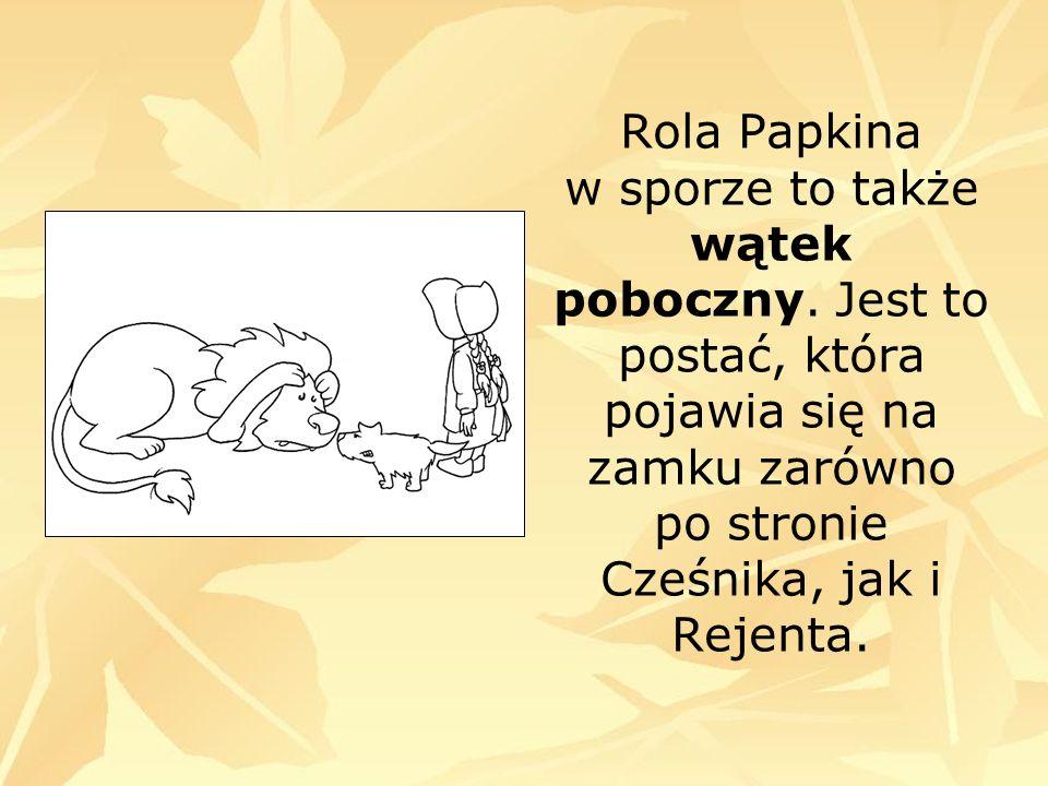 Rola Papkina w sporze to także wątek poboczny. Jest to postać, która pojawia się na zamku zarówno po stronie Cześnika, jak i Rejenta.