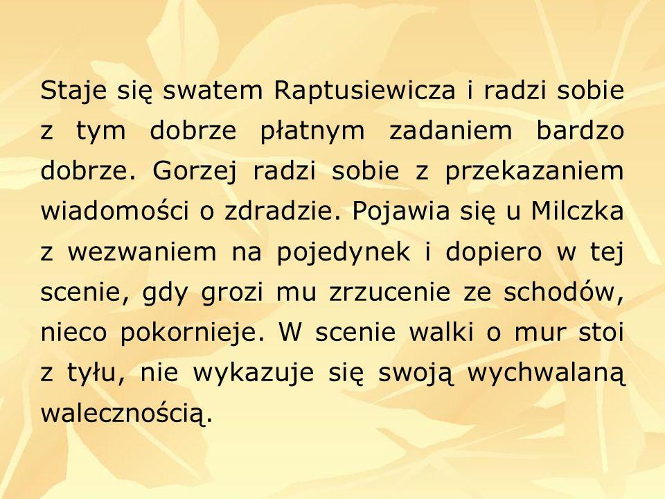 Staje się swatem Raptusiewicza i radzi sobie z tym dobrze płatnym zadaniem bardzo dobrze. Gorzej radzi sobie z przekazaniem wiadomości o zdradzie. Poj