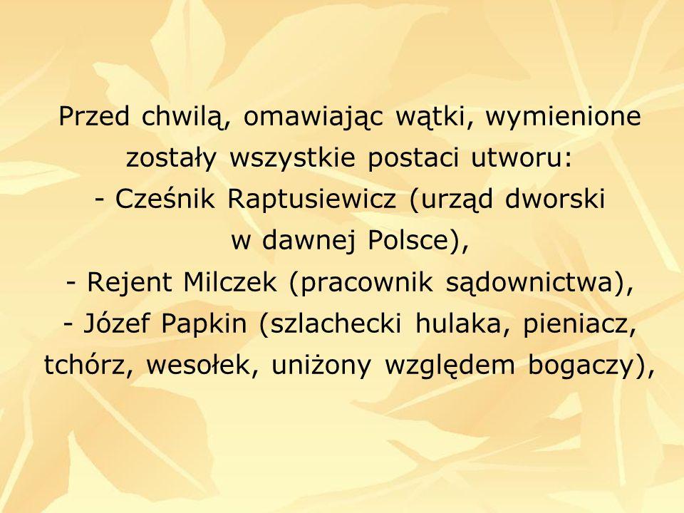 Przed chwilą, omawiając wątki, wymienione zostały wszystkie postaci utworu: - Cześnik Raptusiewicz (urząd dworski w dawnej Polsce), - Rejent Milczek (