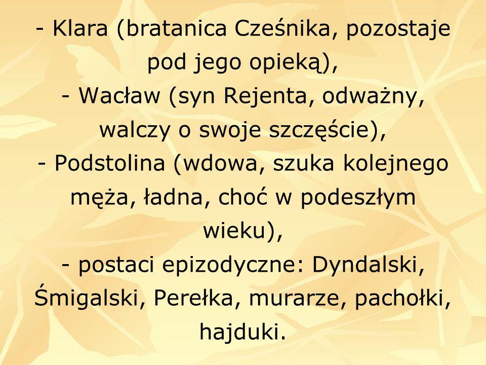 - Klara (bratanica Cześnika, pozostaje pod jego opieką), - Wacław (syn Rejenta, odważny, walczy o swoje szczęście), - Podstolina (wdowa, szuka kolejne