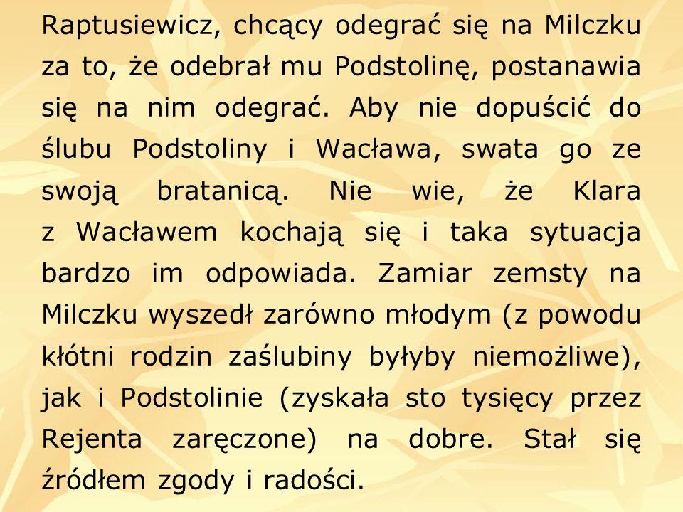 Raptusiewicz, chcący odegrać się na Milczku za to, że odebrał mu Podstolinę, postanawia się na nim odegrać. Aby nie dopuścić do ślubu Podstoliny i Wac