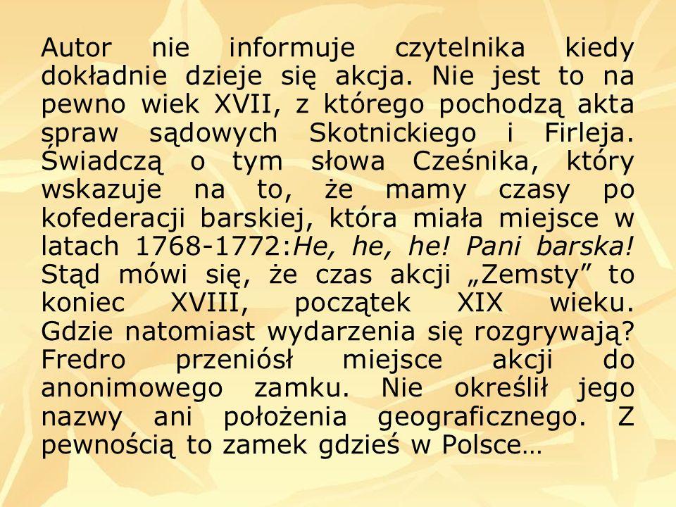 - Klara (bratanica Cześnika, pozostaje pod jego opieką), - Wacław (syn Rejenta, odważny, walczy o swoje szczęście), - Podstolina (wdowa, szuka kolejnego męża, ładna, choć w podeszłym wieku), - postaci epizodyczne: Dyndalski, Śmigalski, Perełka, murarze, pachołki, hajduki.