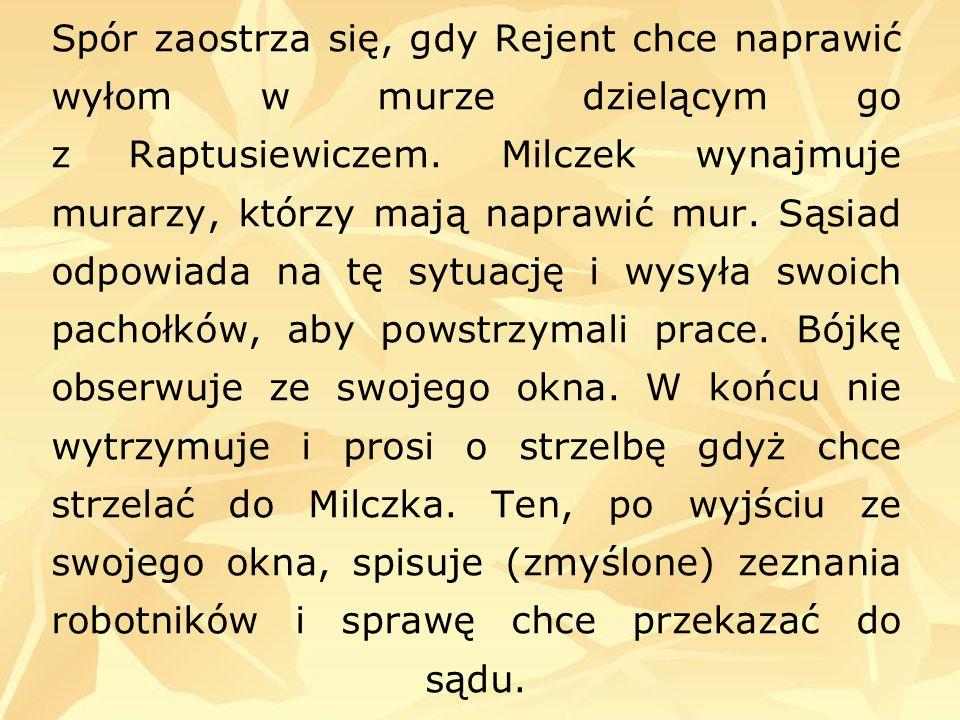 Spór zaostrza się, gdy Rejent chce naprawić wyłom w murze dzielącym go z Raptusiewiczem. Milczek wynajmuje murarzy, którzy mają naprawić mur. Sąsiad o