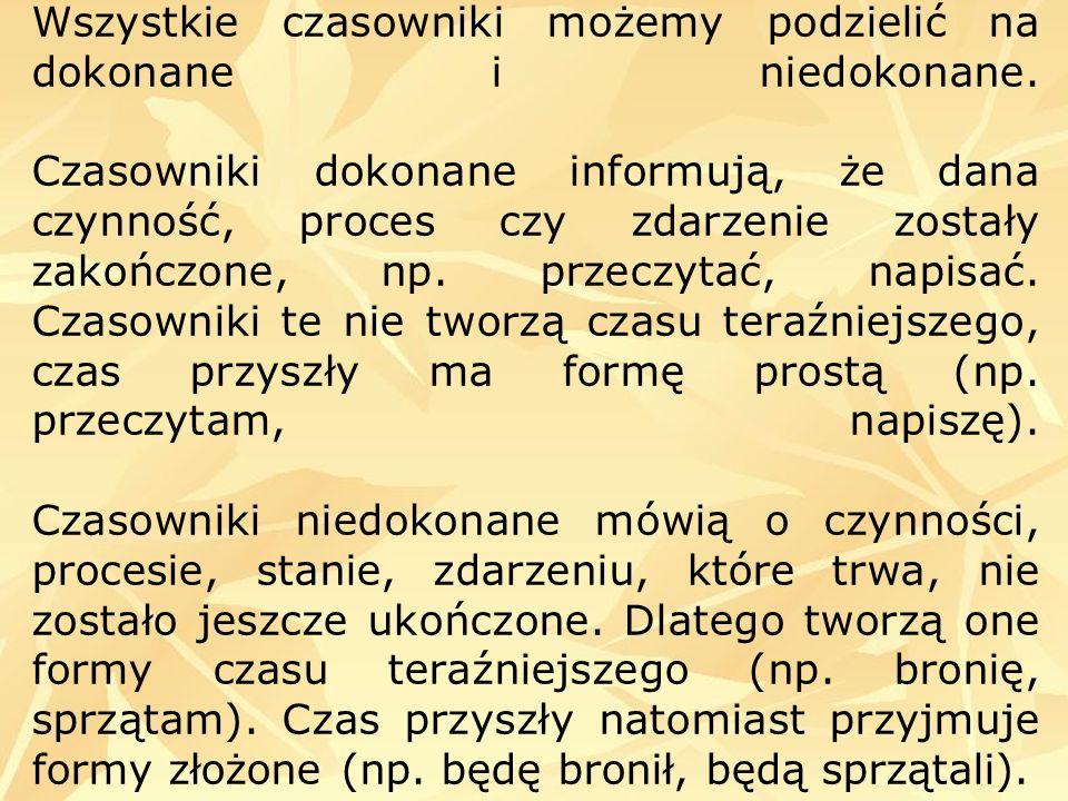 Wszystkie czasowniki możemy podzielić na dokonane i niedokonane. Czasowniki dokonane informują, że dana czynność, proces czy zdarzenie zostały zakończ