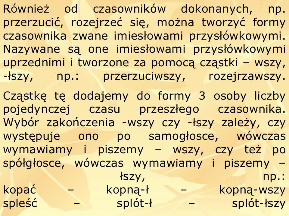 Również od czasowników dokonanych, np. przerzucić, rozejrzeć się, można tworzyć formy czasownika zwane imiesłowami przysłówkowymi. Nazywane są one imi