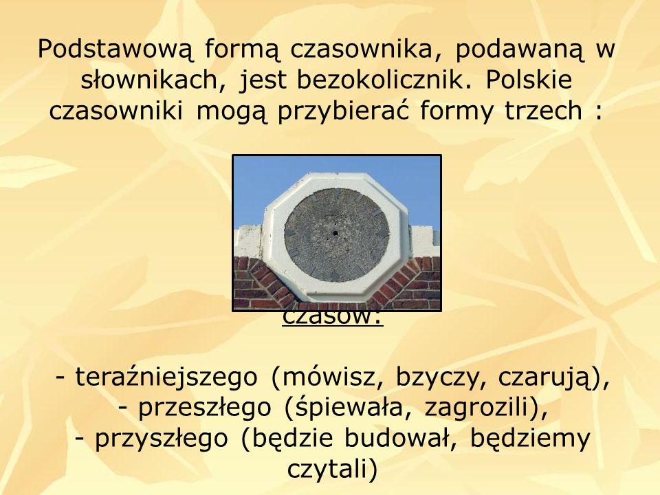 Podstawową formą czasownika, podawaną w słownikach, jest bezokolicznik. Polskie czasowniki mogą przybierać formy trzech : czasów: - teraźniejszego (mó