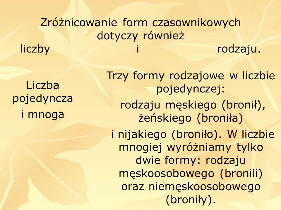 Zróżnicowanie form czasownikowych dotyczy również liczby i rodzaju. Liczba pojedyncza i mnoga Trzy formy rodzajowe w liczbie pojedynczej: rodzaju męsk