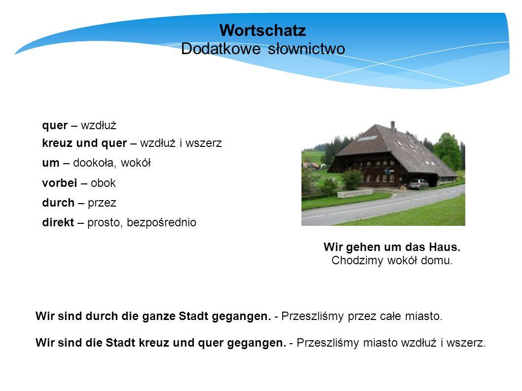 Wortschatz Dodatkowe słownictwo quer – wzdłuż kreuz und quer – wzdłuż i wszerz um – dookoła, wokół vorbei – obok durch – przez direkt – prosto, bezpoś
