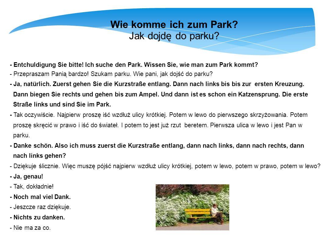Wie komme ich zum Park? Jak dojdę do parku? - Entchuldigung Sie bitte! Ich suche den Park. Wissen Sie, wie man zum Park kommt? - Przepraszam Panią bar