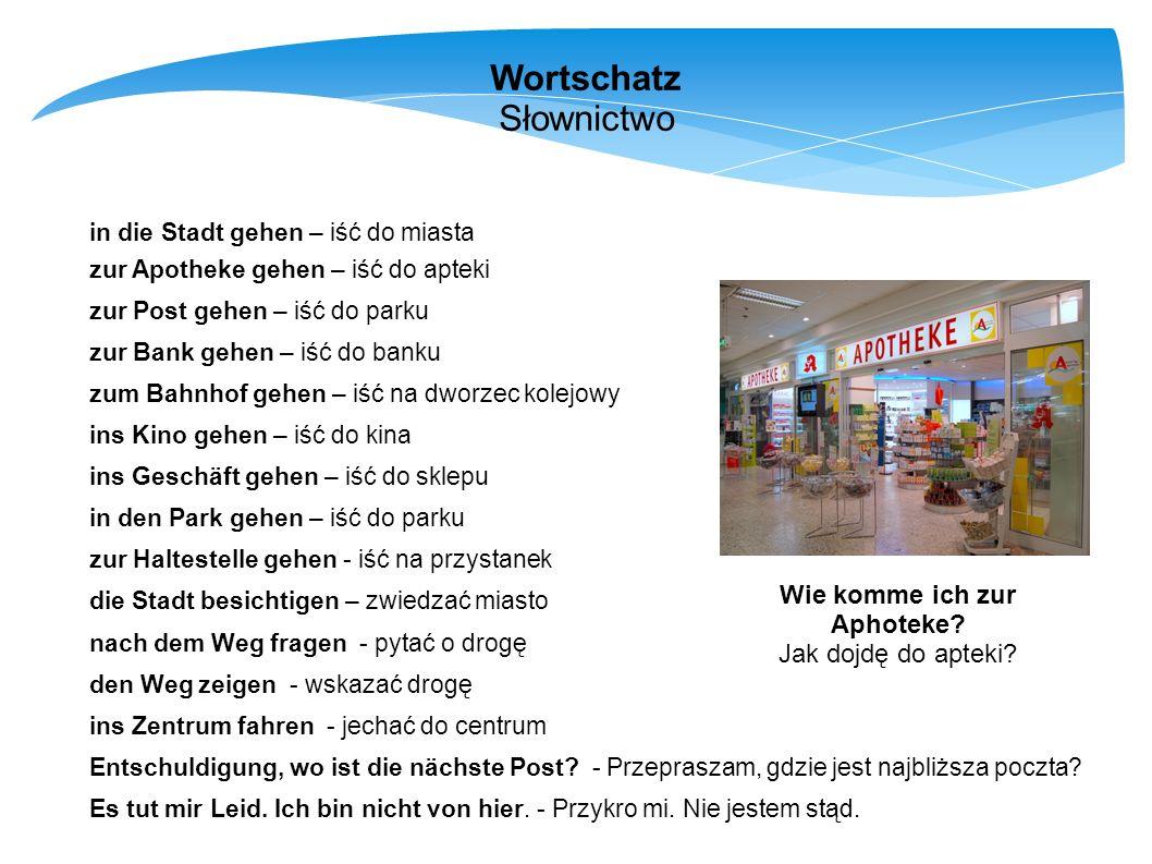 Wortschatz Słownictwo in die Stadt gehen – iść do miasta zur Apotheke gehen – iść do apteki zur Post gehen – iść do parku zur Bank gehen – iść do bank