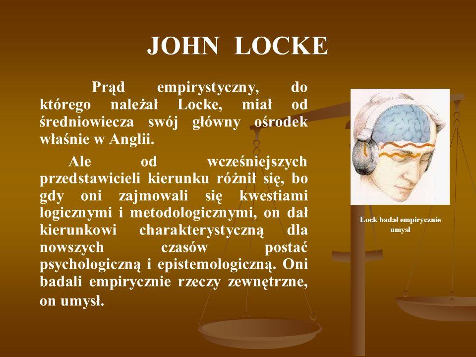JOHN LOCKE Filozofię Locke a i filozofię Bacona nazywa się empiryzmem , bo obie wiążą wiedzę z doświadczeniem, z faktami, obie uznają, że nie ma wiedzy bez doświadczenia.