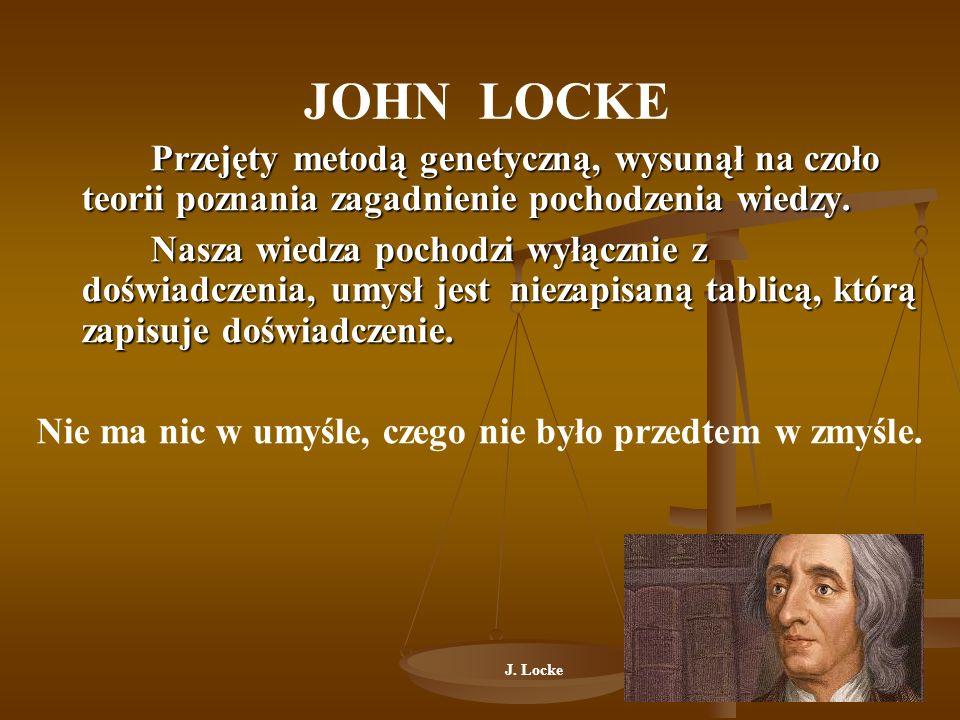 JOHN LOCKE Ze stanowiska empiryzmu zwalczał teorię idei wrodzonych, głównym argumentem było to, że idee, rzekomo wrodzone umysłowi ludzkiemu, wcale nie są znane wielu ludziom, powoływał się zwłaszcza na dzieci, na dzikich, na umysłowo chorych.