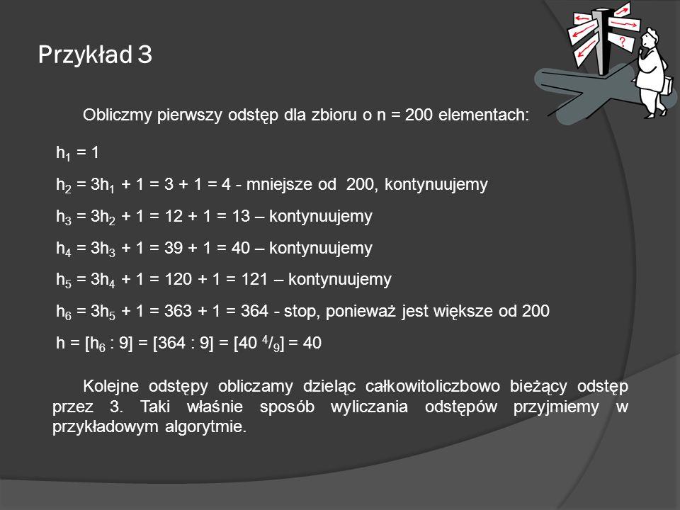 Przykład 3 Obliczmy pierwszy odstęp dla zbioru o n = 200 elementach: h 1 = 1 h 2 = 3h 1 + 1 = 3 + 1 = 4 - mniejsze od 200, kontynuujemy h 3 = 3h 2 + 1