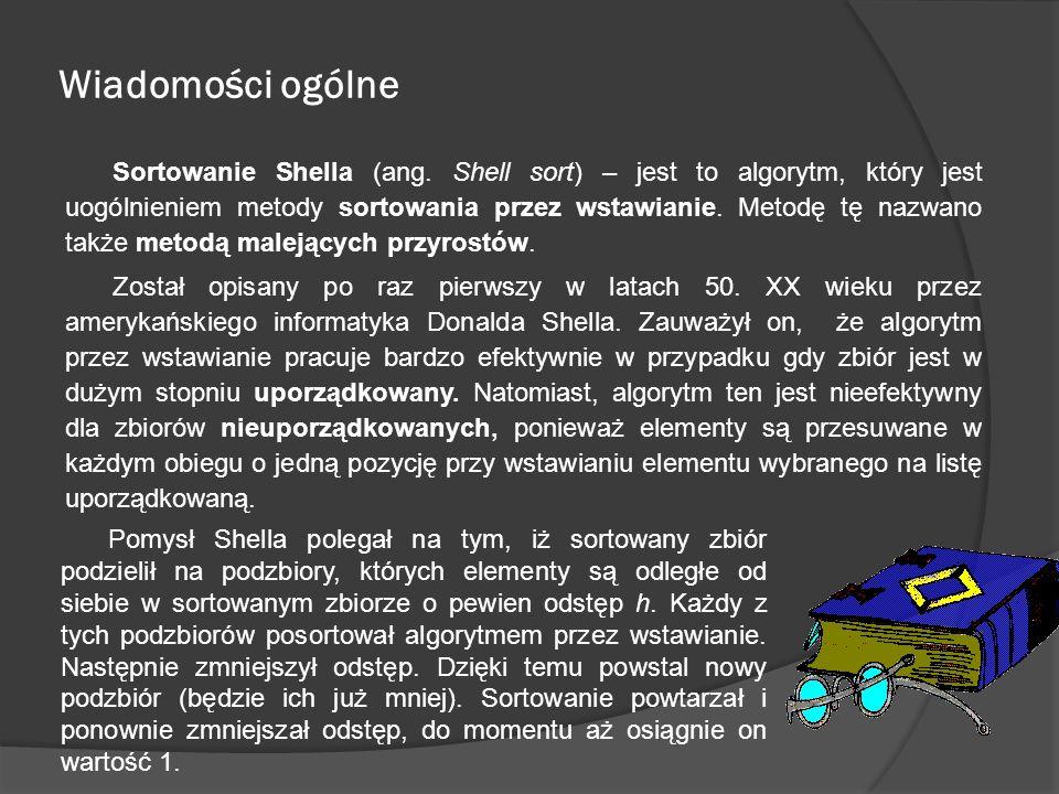 Wiadomości ogólne Sortowanie Shella (ang. Shell sort) – jest to algorytm, który jest uogólnieniem metody sortowania przez wstawianie. Metodę tę nazwan