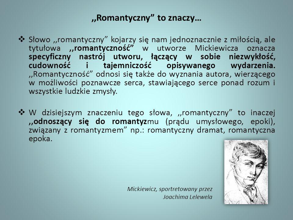 ,,Romantyczny to znaczy… Słowo,,romantyczny kojarzy się nam jednoznacznie z miłością, ale tytułowa,,romantyczność w utworze Mickiewicza oznacza specyf
