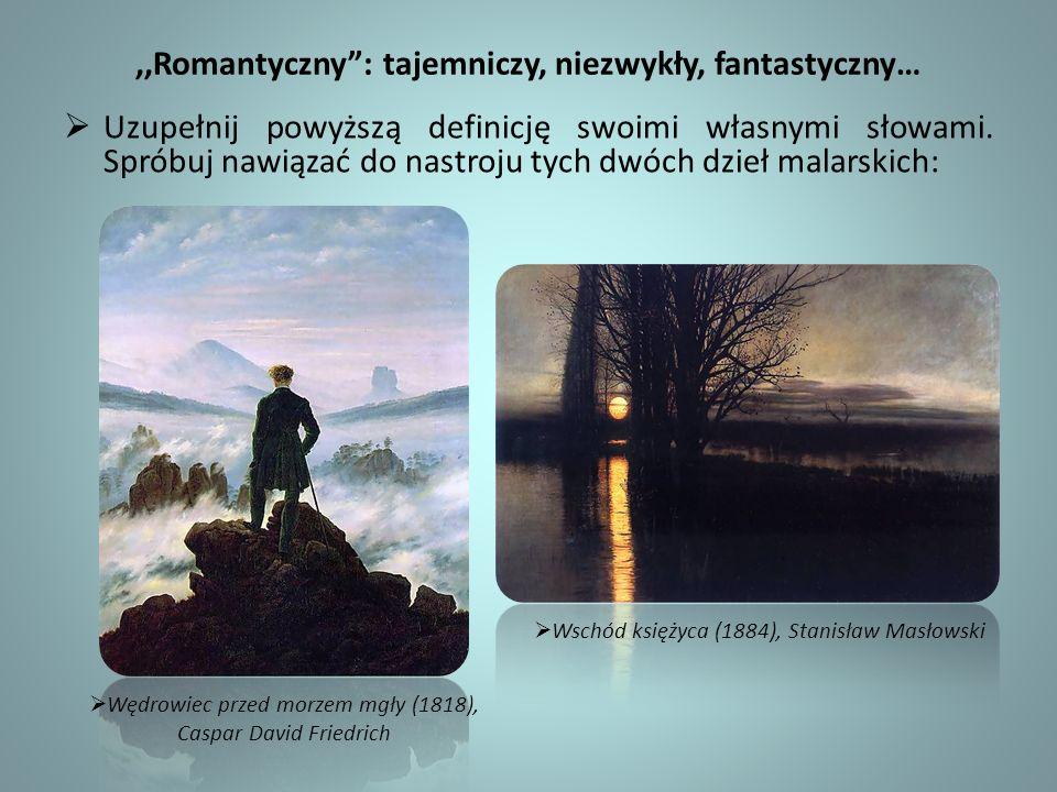 ,,Romantyczny: tajemniczy, niezwykły, fantastyczny… Uzupełnij powyższą definicję swoimi własnymi słowami. Spróbuj nawiązać do nastroju tych dwóch dzie