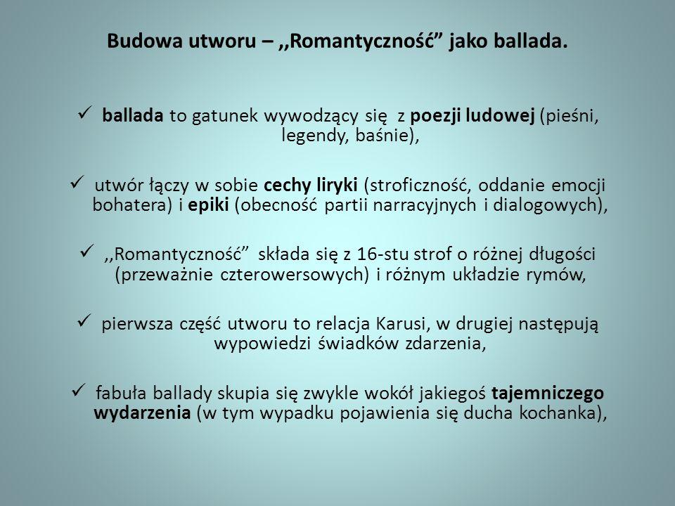 Budowa utworu –,,Romantyczność jako ballada. ballada to gatunek wywodzący się z poezji ludowej (pieśni, legendy, baśnie), utwór łączy w sobie cechy li
