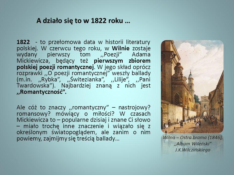 A działo się to w 1822 roku … 1822 - to przełomowa data w historii literatury polskiej. W czerwcu tego roku, w Wilnie zostaje wydany pierwszy tom,,Poe