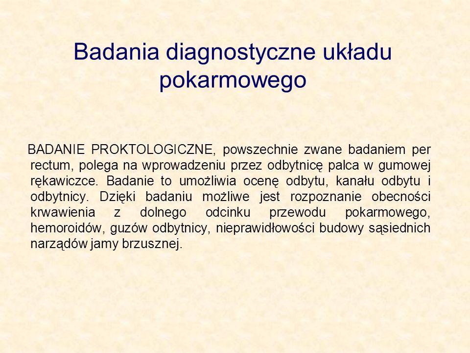 Badania diagnostyczne układu pokarmowego BADANIE PROKTOLOGICZNE, powszechnie zwane badaniem per rectum, polega na wprowadzeniu przez odbytnicę palca w gumowej rękawiczce.