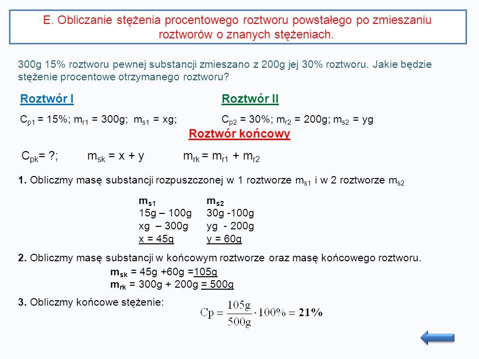 E. Obliczanie stężenia procentowego roztworu powstałego po zmieszaniu roztworów o znanych stężeniach. 300g 15% roztworu pewnej substancji zmieszano z