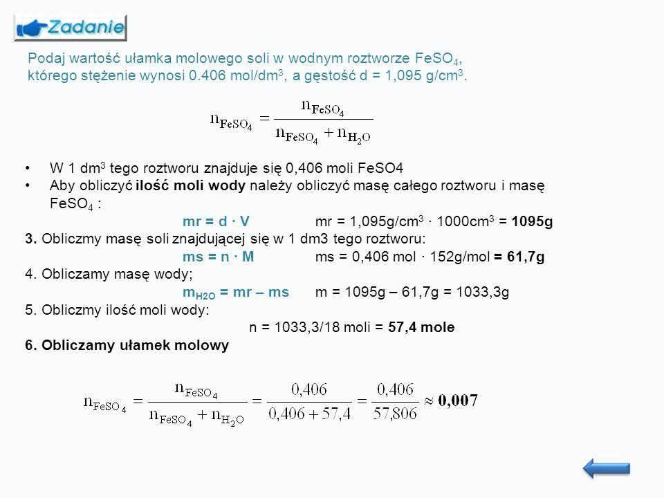 Podaj wartość ułamka molowego soli w wodnym roztworze FeSO 4, którego stężenie wynosi 0.406 mol/dm 3, a gęstość d = 1,095 g/cm 3.