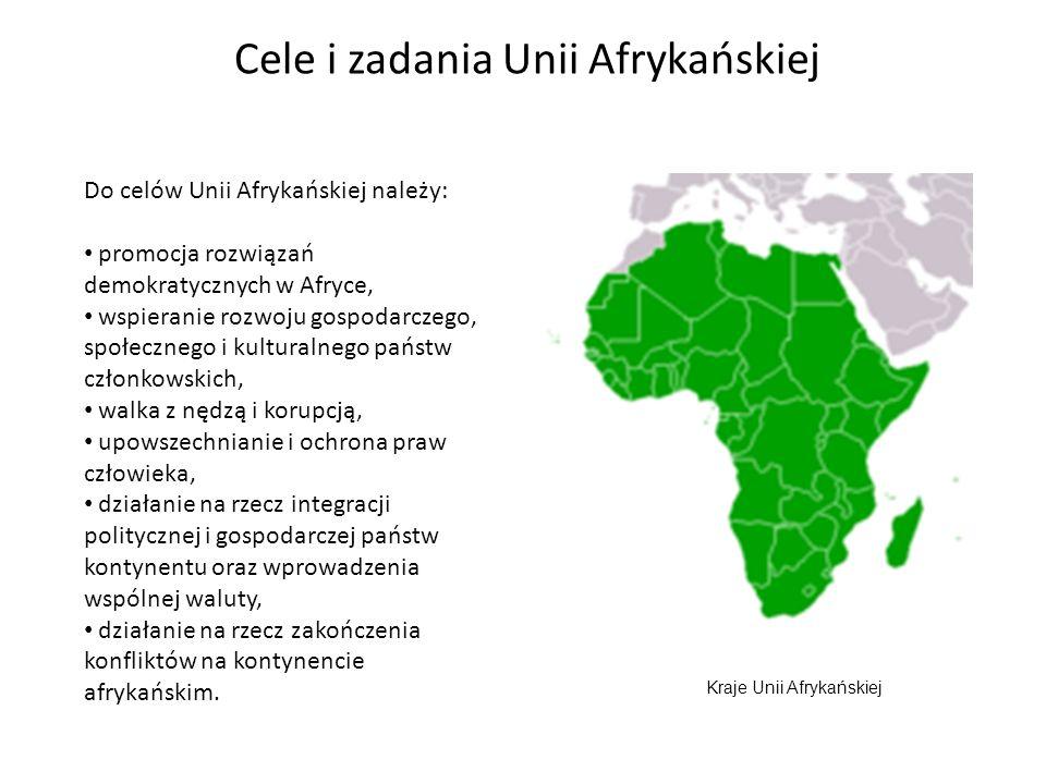 Cele i zadania Unii Afrykańskiej Do celów Unii Afrykańskiej należy: promocja rozwiązań demokratycznych w Afryce, wspieranie rozwoju gospodarczego, społecznego i kulturalnego państw członkowskich, walka z nędzą i korupcją, upowszechnianie i ochrona praw człowieka, działanie na rzecz integracji politycznej i gospodarczej państw kontynentu oraz wprowadzenia wspólnej waluty, działanie na rzecz zakończenia konfliktów na kontynencie afrykańskim.